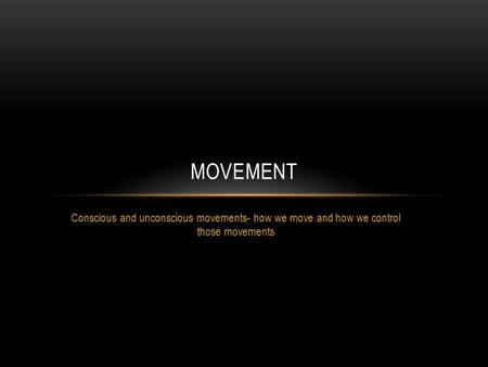Conscious and unconscious movements- how we move and how we control those movements MOVEMENT.