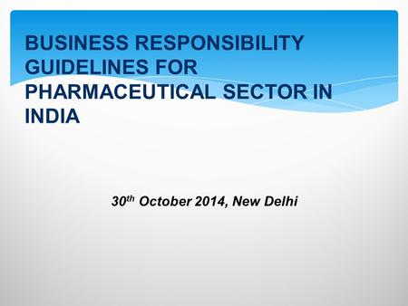 30 th October 2014, New Delhi BUSINESS RESPONSIBILITY GUIDELINES FOR PHARMACEUTICAL SECTOR IN INDIA.
