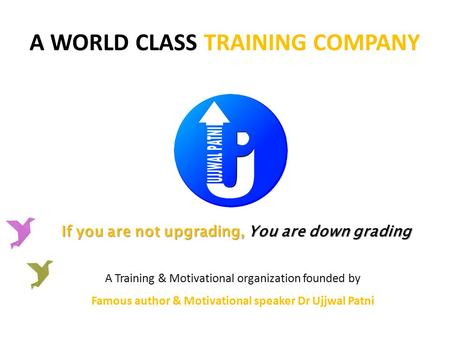 A WORLD CLASS TRAINING COMPANY If you are not upgrading, You are down grading A Training & Motivational organization founded by Famous author & Motivational.