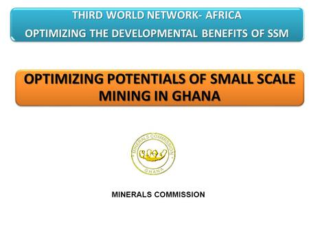 OPTIMIZING POTENTIALS OF SMALL SCALE MINING IN GHANA MINERALS COMMISSION THIRD WORLD NETWORK- AFRICA OPTIMIZING THE DEVELOPMENTAL BENEFITS OF SSM.