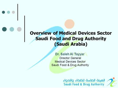 Overview of Medical Devices Sector Saudi Food and Drug Authority (Saudi Arabia) Dr. Saleh Al Tayyar Director General Medical Devices Sector Saudi Food.