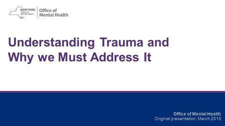Understanding Trauma and Why we Must Address It Office of Mental Health Original presentation: March 2010.