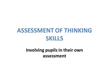 ASSESSMENT OF THINKING SKILLS Involving pupils in their own assessment.
