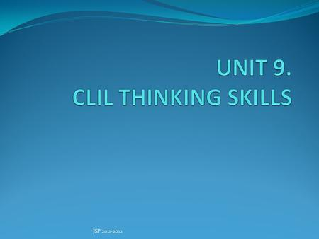 "JSP 2011-2012. AIMS OF THE UNIT Describing what are ""Thinking skills"" Reviewing some theories about Thinking skills Analysing the relation between Cognitive."