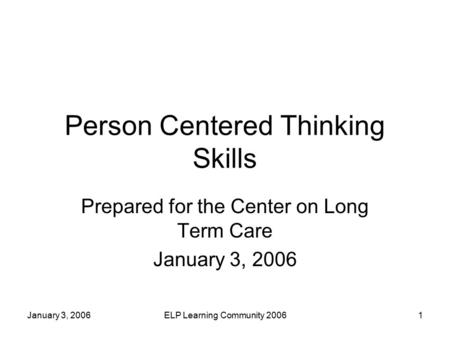 January 3, 2006ELP Learning Community 20061 Person Centered Thinking Skills Prepared for the Center on Long Term Care January 3, 2006.