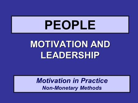 Motivation in Practice Non-Monetary Methods PEOPLE MOTIVATION AND LEADERSHIP.