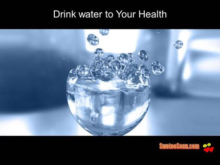 Drink water to Your Health. We are Made of Water 50-75% of body is water 10-12 gallons in an adult.