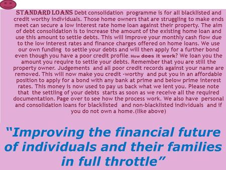 STANDARD LOANS Debt consolidation programme is for all blacklisted and credit worthy individuals. Those home owners that are struggling to make ends meet.
