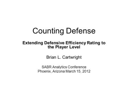 Counting Defense Extending Defensive Efficiency Rating to the Player Level Brian L. Cartwright SABR Analytics Conference Phoenix, Arizona March 15, 2012.