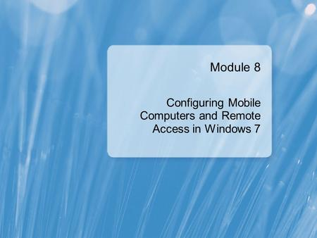 Module 8 Configuring Mobile Computers and Remote Access in Windows 7.