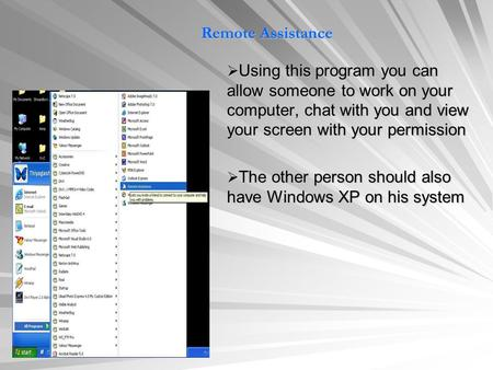 Remote Assistance  Using this program you can allow someone to work on your computer, chat with you and view your screen with your permission  The other.