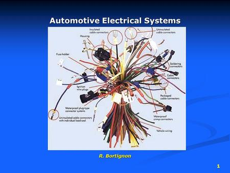 1 Automotive Electrical Systems R. Bortignon. 2 Electrical Circuits Contain 4 main parts… 1. Power source  battery  alternator.