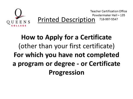 Printed Description How to Apply for a Certificate (other than your first certificate) For which you have not completed a program or degree - or Certificate.