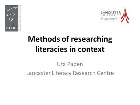 Methods of researching literacies in context Uta Papen Lancaster Literacy Research Centre.