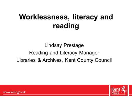 Worklessness, literacy and reading Lindsay Prestage Reading and Literacy Manager Libraries & Archives, Kent County Council.