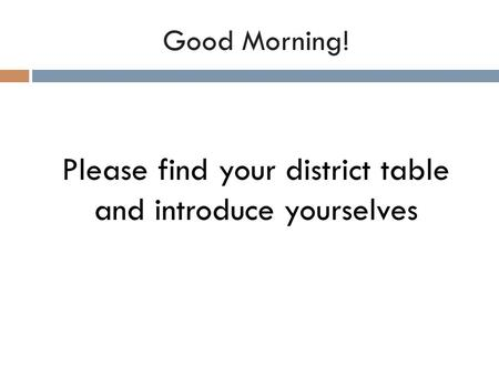 Good Morning! Please find your district table and introduce yourselves.