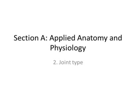 Section A: Applied Anatomy and Physiology 2. Joint type.