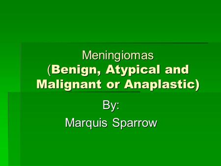 Meningiomas ( Benign, Atypical and Malignant or Anaplastic) By: By: Marquis Sparrow Marquis Sparrow.