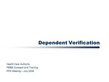 Dependent Verification Health Care Authority PEBB Outreach and Training PPA Meeting – July 2009.