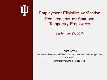Employment Eligibility Verification Requirements for Staff and Temporary Employees September 25, 2013 Laura Kress University Director, HR Records and Information.