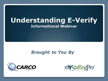 Understanding E-Verify Informational Webinar Brought to You By.