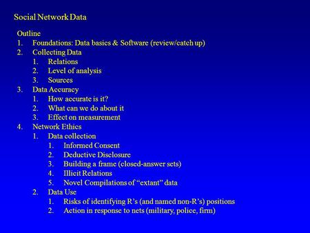 Social <strong>Network</strong> Data Outline 1.Foundations: Data basics & Software (review/catch up) 2.Collecting Data 1.Relations 2.Level of <strong>analysis</strong> 3.Sources 3.Data.