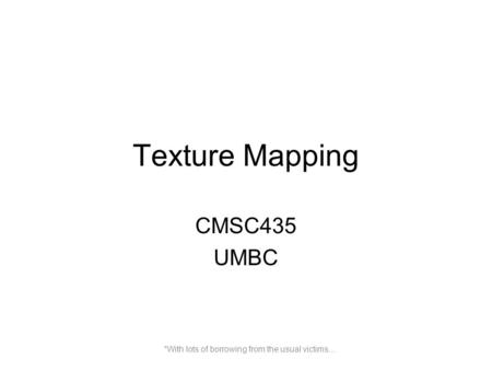 Texture Mapping CMSC435 UMBC *With lots of borrowing from the usual victims…
