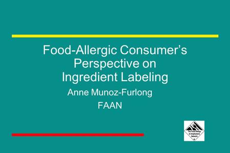 Food-Allergic Consumer's Perspective on Ingredient Labeling Anne Munoz-Furlong FAAN.