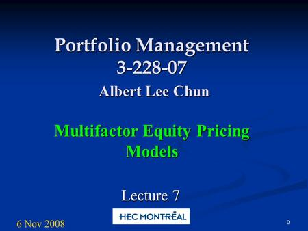 0 Portfolio Management 3-228-07 Albert Lee Chun Multifactor Equity Pricing Models Lecture 7 6 Nov 2008.