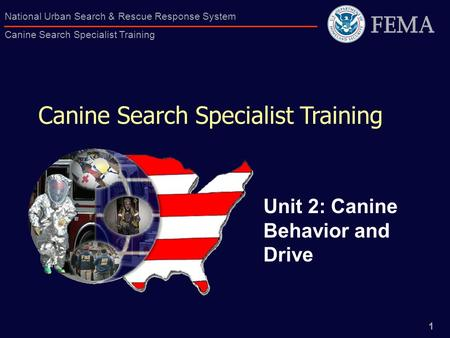 1 National Urban Search & Rescue Response System Canine Search Specialist Training Canine Search Specialist Training Unit 2: Canine Behavior and Drive.