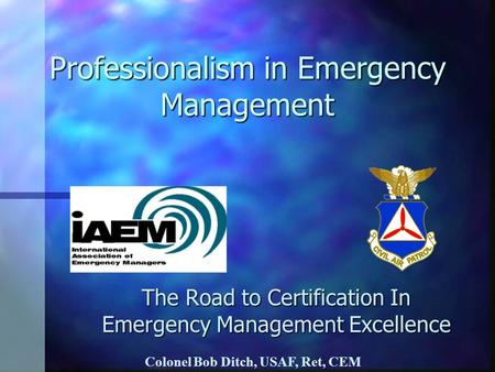 Professionalism in Emergency Management The Road to Certification In Emergency Management Excellence Colonel Bob Ditch, USAF, Ret, CEM.