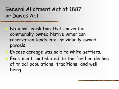 General Allotment Act of 1887 or Dawes Act National legislation that converted communally owned Native American reservation lands into individually owned.