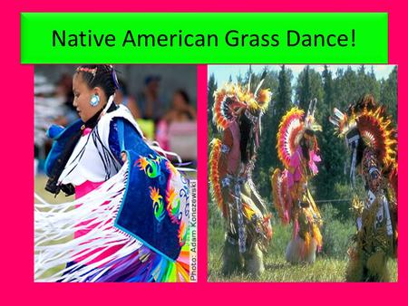 Native American Grass Dance!. What does the Grass Dance Represent? In the early days when the best American Indian warriors would return home from the.