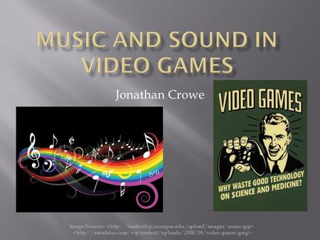 Jonathan Crowe Image Sources:.  What sets video game music apart  How the music and sounds are played  History of video game music and sounds  Current.