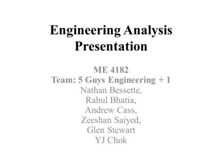 Engineering Analysis Presentation ME 4182 Team: 5 Guys Engineering + 1 Nathan Bessette, Rahul Bhatia, Andrew Cass, Zeeshan Saiyed, Glen Stewart YJ Chok.