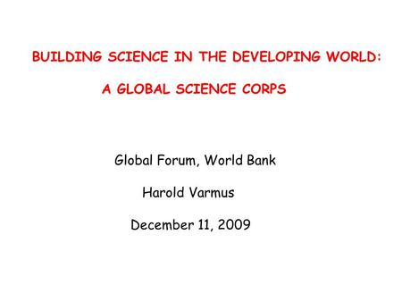 BUILDING SCIENCE IN THE DEVELOPING WORLD: A GLOBAL SCIENCE CORPS Global Forum, World Bank Harold Varmus December 11, 2009.