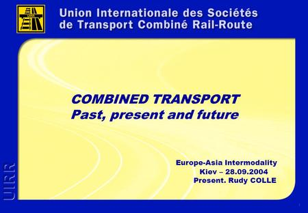 1 COMBINED TRANSPORT Past, present and future Europe-Asia Intermodality Kiev – 28.09.2004 Present. Rudy COLLE.