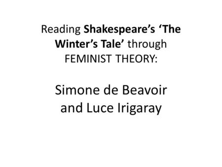 Reading Shakespeare's 'The Winter's Tale' through FEMINIST THEORY: Simone de Beavoir and Luce Irigaray.
