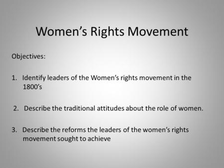 Women's Rights Movement Objectives: 1. Identify leaders of the Women's rights movement in the 1800's 2. Describe the traditional attitudes about the role.