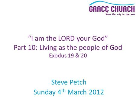 "Steve Petch Sunday 4 th March 2012 ""I am the LORD your God"" Part 10: Living as the people of God Exodus 19 & 20."
