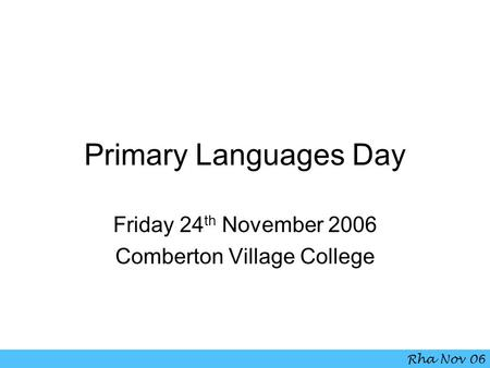 Primary Languages Day Friday 24 th November 2006 Comberton Village College Rha Nov 06.