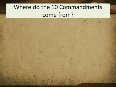 Where do the 10 Commandments come from?. The 10 Commandments To know the 10 Commandments To be able to apply the 10 Commandments to Christian living To.