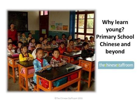 Why learn young? Primary School Chinese and beyond ©The Chinese Staffroom 2010.