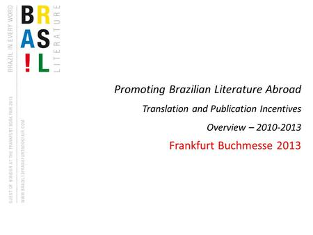 Promoting Brazilian Literature Abroad Translation and Publication Incentives Overview – 2010-2013 Frankfurt Buchmesse 2013.