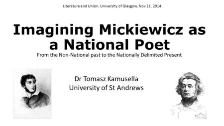 Imagining Mickiewicz as a National Poet From the Non-National past to the Nationally Delimited Present Literature and Union, University of Glasgow, Nov.