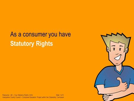 Statutory Rights As a consumer you have Resource – 2E – Your Statutory Rights (KS3) Slide 1 of 3 Hampshire County Council – Consumer Education Project.