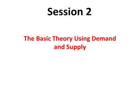 Session 2 The Basic Theory Using Demand and Supply.