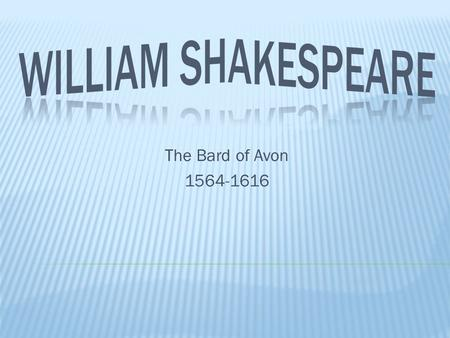 The Bard of Avon 1564-1616.  Shakespeare's plays are still read & produced throughout the world today, more so than the plays of any other playwright.