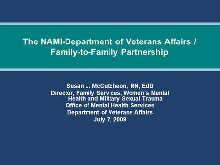 The NAMI-Department of Veterans Affairs / Family-to-Family Partnership Susan J. McCutcheon, RN, EdD Director, Family Services, Women's Mental Health and.