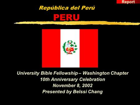 República del Perú PERU University Bible Fellowship – Washington Chapter 10th Anniversary Celebration November 8, 2002 Presented by Belssi Chang Report.